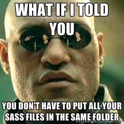 What if I told you, you don't have to put all your Sass files in the same folder?