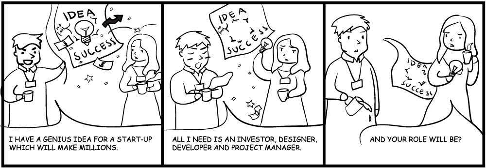 Person 1: I have a genius idea for a startup that will make millions. All I need is an investor, designer, developer and project manager. Person 2: And your role will be?